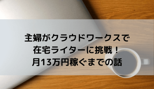 主婦がクラウドワークスで在宅ライターに挑戦!月13万円稼ぐまでの話