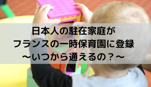 日本人の駐在家庭がフランスの一時保育園に登録|いつから通えるの?